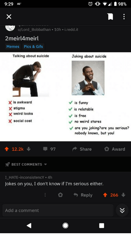 Funny, Memes, and Weird: 9:29 46  u/Lord_Bobbathan 10h i.redd.it  2meirl4meirl  Memes  Pics & Gifs  Talking about suicide  Joking about suicide  0  X is awkward  X stigma  Vis funny  V is relatable  Vis free  weird looks  X social cost  no weird stares  are you joking?are you serious?  nobody knows, but you  12.2k  97  ShareAward  BEST COMMENTS  I HATE-inconsistencY . 4h  Jokes on you, I don't know if I'm serious either.  Reply 1 266  Add a comment