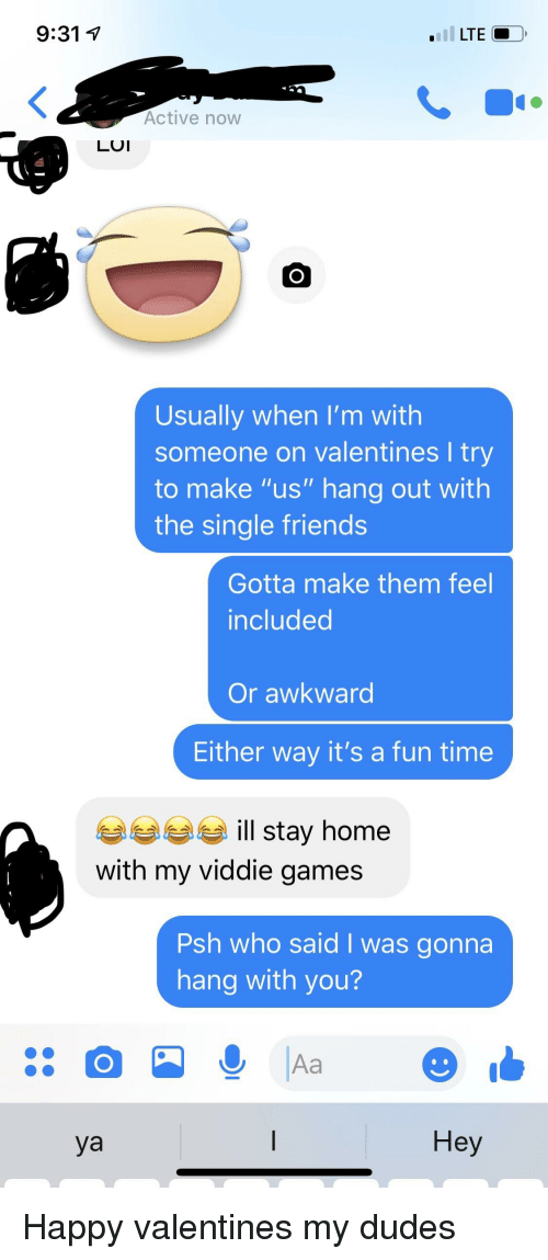 """Friends, Awkward, and Games: 9:31 V  Active now  LUI  Usually when I'm with  someone on valentines I try  to make """"us"""" hang out with  the single friends  Gotta make them feel  included  Or awkward  Either way it's a fun time  e ill stay home  with my viddie games  Psh who said I was gonna  hang with you?  ya  Hey"""