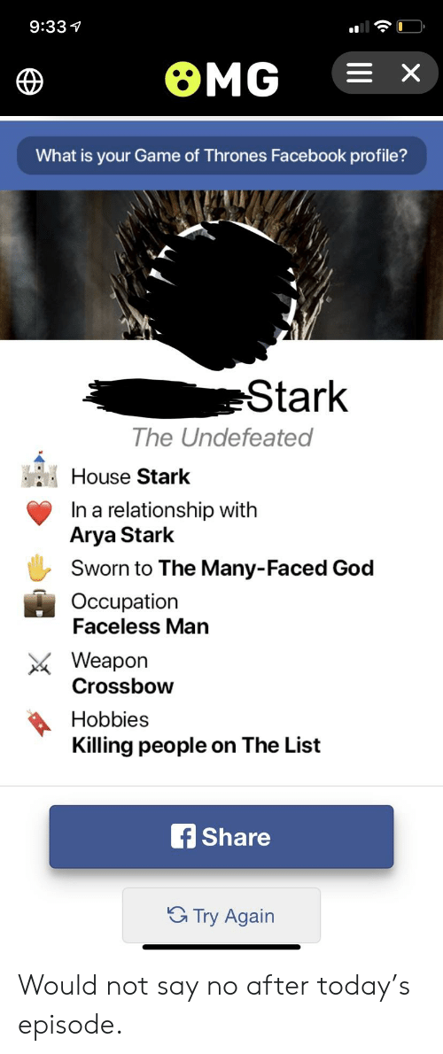 Facebook, Game of Thrones, and God: 9:331  What is your Game of Thrones Facebook profile?  Stark  The Undefeated  House Stark  n a relationship with  Arya Stark  Sworn to The Many-Faced God  Occupation  Faceless Man  Weapon  Crossbow  Hobbies  Killing people on The List  Share  G Try Again Would not say no after today's episode.