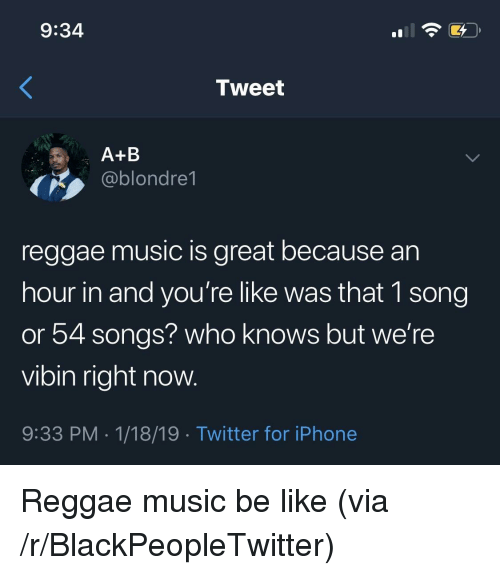Be Like, Blackpeopletwitter, and Iphone: 9:34  Tweet  A+B  ,ablondre1  reggae music is great because an  hour in and you're like was that 1 song  or 54 songs? who knows but we're  vibin right now.  9:33 PM.1/18/19 Twitter for iPhone Reggae music be like (via /r/BlackPeopleTwitter)