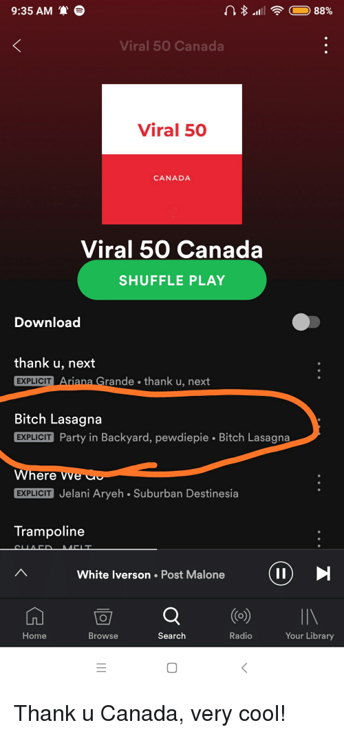 Bitch, Party, and Post Malone: 9:35 AM S  Viral 50 Canada  Viral 50  CANADA  Viral 50 Canada  SHUFFLE PLAY  Download  thank u, next  EXPLICIT  rande thank u, next  Bitch Lasagna  EXPLICIT Party in Backyard, pewdiepie Bitch Lasagna  here Vve  EXPLICIT Jelani Aryeh Suburban Destinesia  Trampoline  White lverson Post Malone  Home  Browse  Search  Radio  Your Library  0