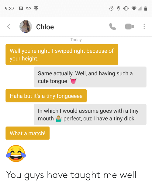 Cute, Match, and Today: 9:37 E  Chloe  Today  Well you're right. I swiped right because of  your height.  Same actually. Well, and having such a  cute tongue  Haha but it's a tiny tongueeee  In which I would assume goes with a tiny  perfect, cuz I have a tiny dick!  mouth  What a match! You guys have taught me well