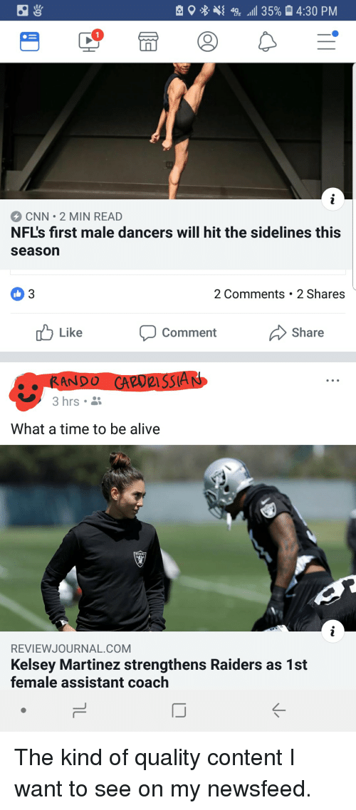 """Alive, cnn.com, and Raiders: 9 % 4{ 4% ,111 35%  4:30 PM  CNN 2 MIN READ  NF's first male dancers will hit the sidelines this  season  03  2 Comments 2 Shares  Like Comment Share  .RANDO  u, 3 hrs .  CARURISSIAN  """"  What a time to be alive  REVIEWJOURNAL.COM  Kelsey Martinez strengthens Raiders as 1st  female assistant coach  IJ The kind of quality content I want to see on my newsfeed."""