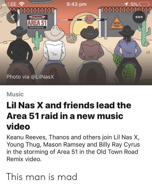 Friends, Music, and Nas: 9:43 pm  1 5%  EE  NOTRESPASSING  TOP SECRET RESEARCH  o0o  STOP  AREA 51  ana  ow  Photo via @LiINasX  Music  Lil Nas X and friends lead the  Area 51 raid in a new music  video  Keanu Reeves, Thanos and others join Lil Nas X,  Young Thug, Mason Ramsey and Billy Ray Cyrus  in the storming of Area 51 in the Old Town Road  Remix video. This man is mad