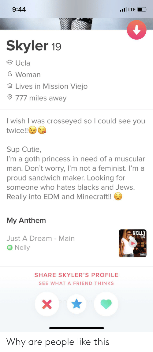 A Dream, Minecraft, and Nelly: 9:44  LTE  Skyler 19  Ucla  8 Woman  Lives in Mission Viejo  777 miles away  I wish I was crosseyed so l could see you  twice!!  Sup Cutie,  I'm a goth princess in need of a muscular  man. Don't worry, I'm not a feminist. I'm a  proud sandwich maker. Looking for  someone who hates blacks and Jews.  Really into EDM and Minecraft!!  My Anthem  NELLY  5.0  Just A Dream - Main  Nelly  ADVISORY  SHARE SKYLER'S PROFILE  SEE WHAT A FRIEND THINKS Why are people like this