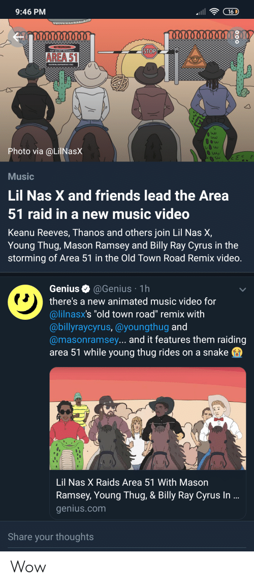 "Friends, Music, and Nas: 9:46 PM  16 D  NO TRESPASSING  STOP  TOP SECRET RESEARCH  AREA 51  Ow  W  Photo via @LilNasX  Music  Lil Nas X and friends lead the Area  51 raid in a new music video  Keanu Reeves, Thanos and others join Lil Nas X,  Young Thug, Mason Ramsey and Billy Ray Cyrus in the  storming of Area 51 in the Old Town Road Remix video.  Genius  @Genius 1h  there's a new animated music video for  @lilnasx's ""old town road"" remix with  @billyraycyrus, @youngthug and  @masonramsey... and it features them raiding  area 51 while young thug rides on a snake  Lil Nas X Raids Area 51 With Mason  Ramsey, Young Thug, & Billy Ray Cyrus In ...  genius.com  Share your thoughts Wow"
