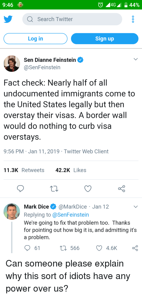 Twitter, Dice, and Power: 9:46  Q Search Twitter  Log in  Sign up  Sen Dianne Feinstein  @SenFeinstein  Fact check: Nearly half of all  undocumented immigrants come to  the United States legally but then  overstav their visas. A border wall  would do nothing to curb visa  overstays  9:56 PM Jan 11, 2019 Twitter Web Client  11.3K Retweets 42.2KLikes  Mark Dice@MarkDice Jan 12  Replying to@SenFeinstein  We 're going to fix that problem too. Thanks  for pointing out how big it is, and admitting it's  a problem  566  4.6K Can someone please explain why this sort of idiots have any power over us?