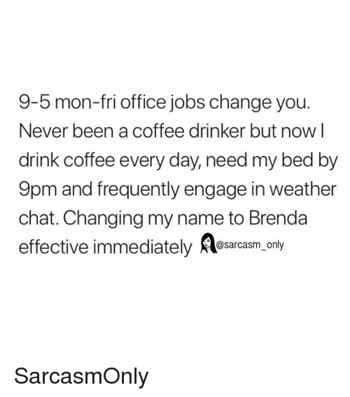 Funny, Memes, and Chat: 9-5 mon-fri office jobs change you.  Never been a coffee drinker but now l  drink coffee every day, need my bed by  9pm and frequently engage in weather  chat. Changing my name to Brenda  effective immediately sarcasm. only SarcasmOnly