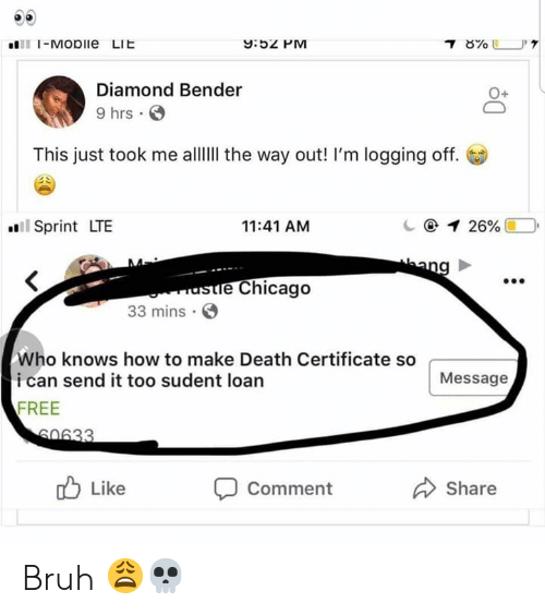 Bruh, Chicago, and Death: 9:5 PM  1111-MODIle  LIL  Diamond Bender  9 hrs  0+  This just took me allII the way out! I'm logging off.  Sprint LTE  11:41 AM  e Chicago  33 mins  Who knows how to make Death Certificate so  ican send it too sudent loan  FREE  Message  Like  Comment  Share Bruh 😩💀
