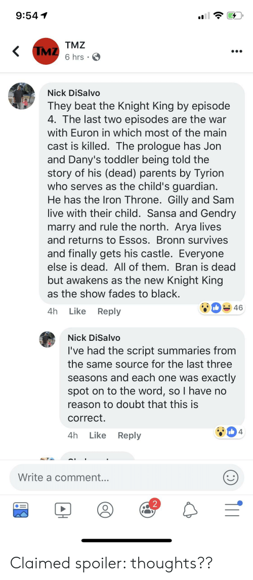 Parents, Black, and Live: 9:541  TMZ  6 hrs  Nick DiSalvo  They beat the Knight King by episode  4. The last two episodes are the war  with Euron in which most of the main  cast is killed. The prologue has Jon  and Dany's toddler being told the  story of his (dead) parents by Tyrion  who serves as the child's quardian  He has the lron Throne. Gilly and Sam  live with their child. Sansa and Gendry  marry and rule the north. Arya lives  and returns to Essos. Bronn survives  and finally gets his castle. Everyone  else is dead. All of them. Bran is dead  but awakens as the new Knight King  as the show fades to black  4h Like Reply  46  Nick DiSalvo  I've had the script summaries from  the same source for the last three  seasons and each one was exactly  spot on to the word, so I have no  reason to doubt that this is  correct  4h Like Reply  Write a comment...  2 Claimed spoiler: thoughts??