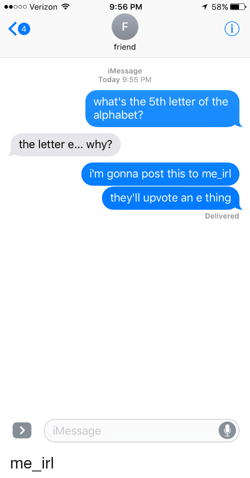 Friends, Verizon, and Alphabet: 9:56 PM  ooo Verizon  friend  Message  Today 9:55 PM  what's the 5th letter of the  alphabet?  the letter e... why?  i'm gonna post this to me irl  they'll upvote an e thing  Delivered  i Message me_irl