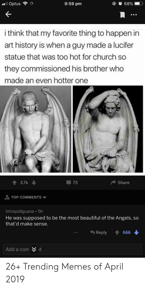 Beautiful, Church, and Memes: 9:59 pm  @ O 68%  l Optus  i think that my favorite thing to happen in  art history is when a guy made a lucifer  statue that was too hot for church so  they commissioned his brother who  made an even hotter one  3.7k  73  Share  TOP COMMENTS  Intrepidlguana 5h  He was supposed to be the most beautiful of the Angels. so  that'd make sense.  Reply 666  Add a com  it 26+ Trending Memes of April 2019
