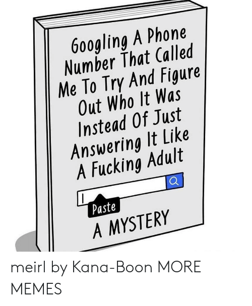 Dank, Fucking, and Memes: 9  6o0gling A Phone  Number That Called  Me To Try And Figure  Out Who It Was  Instead Of Just  Answering It Like  1  4  A Fucking Adult  Paste  A MYSTERY meirl by Kana-Boon MORE MEMES