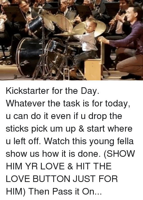 Memes, Kickstarter, and Fella: 9  73瑙 Kickstarter for the Day. Whatever the task is for today, u can do it even if u drop the sticks pick um up & start where u left off. Watch this young fella show us how it is done. (SHOW HIM YR LOVE & HIT THE LOVE BUTTON JUST FOR HIM) Then Pass it On...