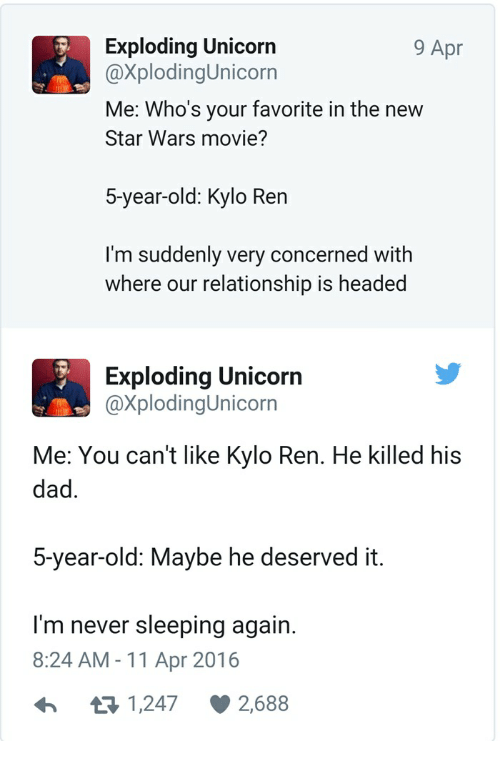 Dad, Kylo Ren, and Star Wars: 9 Apr  Exploding Unicorn  @XplodingUnicorn  Me: Who's your favorite in the new  Star Wars movie?  5-year-old: Kylo Ren  I'm suddenly very concerned with  where our relationship is headed  Exploding Unicorn  @XplodingUnicorn  Me: You can't like Kylo Ren. He killed his  dad.  5-year-old: Maybe he deserved it.  I'm never sleeping again.  8:24 AM - 11 Apr 2016  я 1,247  2,688