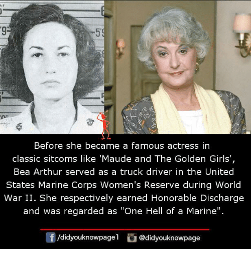 "Arthur, Girls, and Memes: 9  Before she became a famous actress in  classic sitcoms like 'Maude and The Golden Girls',  Bea Arthur served as a truck driver in the United  States Marine Corps Women's Reserve during World  War II. She respectively earned Honorable Discharge  and was regarded as ""One Hell of a Marine"".  /didyouknowpagel @didyouknowpage"