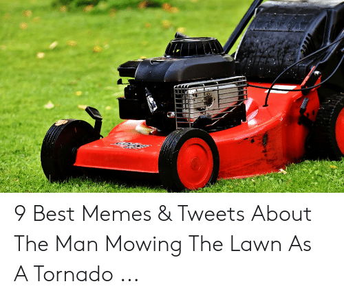 9 Best Memes Tweets About The Man Mowing The Lawn As A Tornado