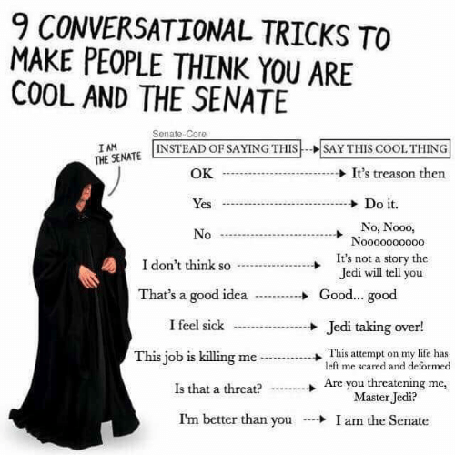 Jedi, Life, and Memes: 9 CONVERSATIONAL TRICKS TO  MAKE PEOPLE THINK YOU ARE  COOL AND THE SENATIE  Senate-Core  INSTEAD OF SAYING THISSAY THIS COOL THING  I AM  THE SENATE  OK  → It's treason then  Yes Do it  O. No00  It's not a story the  Jedi will tell you  I don't think so  Good... good  That's a good idea  I feel sick  This job is killing me  Jedi taking over!  -→ This attempt on my life has  left me scared and deformed  Is that a threat?  Are you threatening me,  →  Master Jedi?  I'm better than you  + I am the Senate