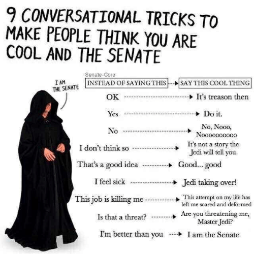 Jedi, Life, and Cool: 9 CONVERSATIONAL TRICKS TO  MAKE PEOPLE THINK YOU ARE  COOL AND THE SENATE  Senate-Core  INSTEAD OF SAYING THISSAY THIS COOL THING  THE SENATE  OK  → It's treason then  es  Do it.  No, Nooo,  Nooooooo000  It's not a story the  Jedi will tell you  I don't think so  SO  That's a good  idea ..-Good... good  I feel sick  Jedi taking over!  This attempt on my life has  Are you threatening me,  This job is killing meleft me scared and deformed  Is that a thea?  Master Jedi?  I'm better than you Iam the Senate