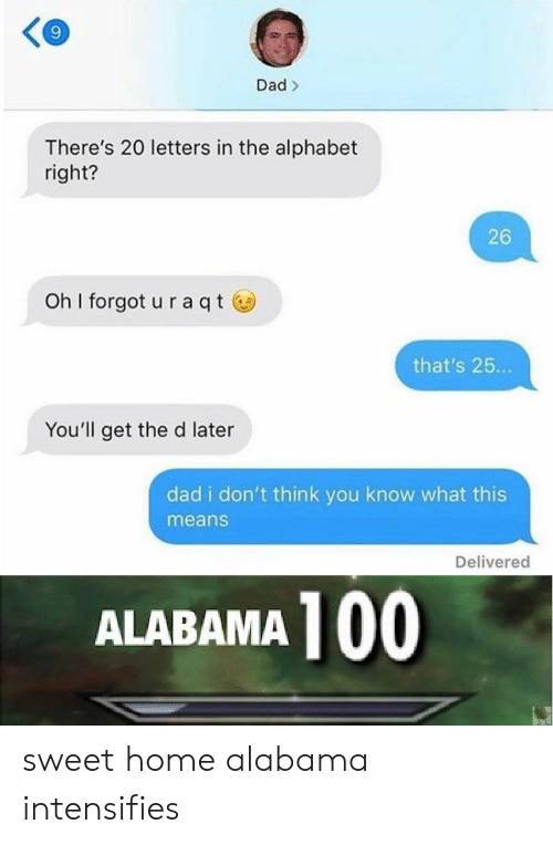 Anaconda, Dad, and Alabama: 9  Dad>  There's 20 letters in the alphabet  right?  26  oh I forgot u raqtⓦ  that's 25...  You'll get the d later  dad i don't think you know what this  means  Delivered  ALABAMA 100 sweet home alabama intensifies