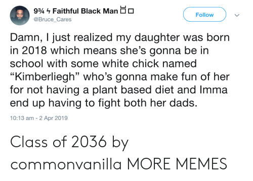 "Dank, Memes, and School: 9% - Faithful Black Man dO  @Bruce_Cares  Follow  Damn, I just realized my daughter was born  in 2018 which means she's gonna be in  school with some white chick named  ""Kimberliegh"" who's gonna make fun of her  for not having a plant based diet and Imma  end up having to fight both her dads  10:13 am -2 Apr 2019 Class of 2036 by commonvanilla MORE MEMES"