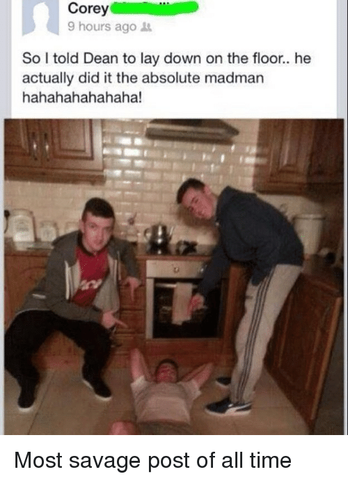Savage, Time, and Dank Memes: 9 hours ago  So I told Dean to lay down on the floor.. he  actually did it the absolute madman  hahahahahahaha! Most savage post of all time