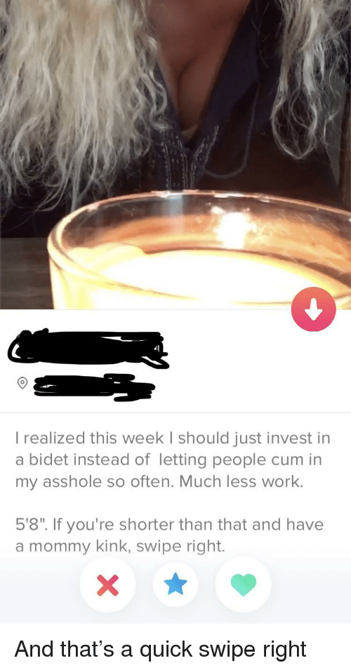 """Work, Invest, and Kink: 9  I realized this week I should just invest in  a bidet instead of letting people cum in  my asshole so often. Much less work.  5'8"""". If you're shorter than that and have  a mommy kink, swipe right. And that's a quick swipe right"""