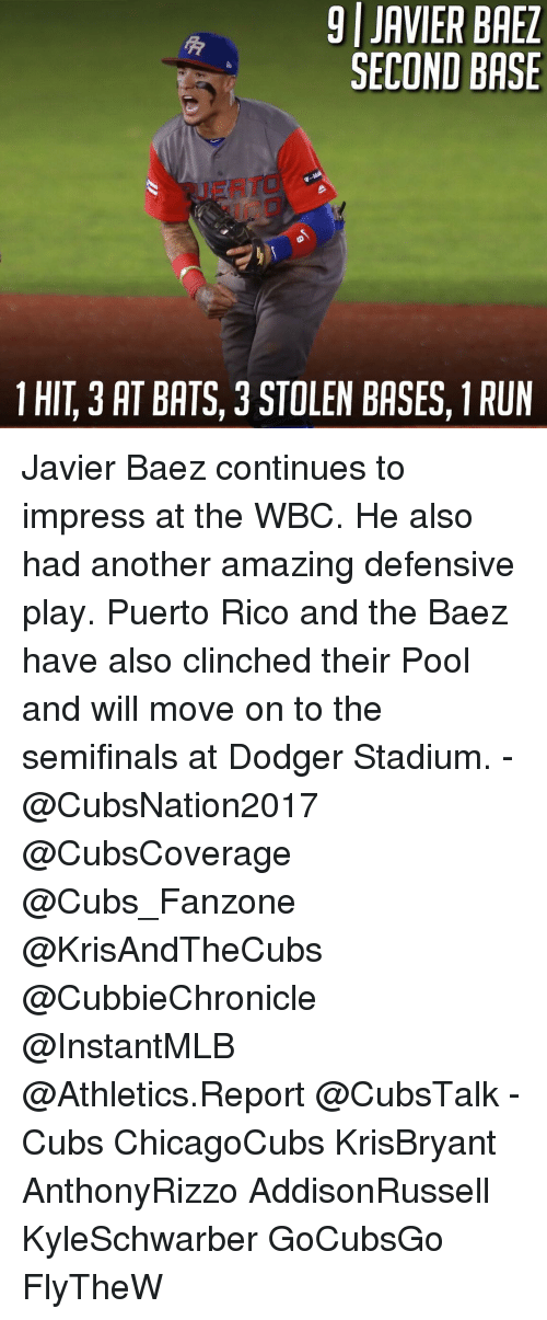 Memes, 🤖, and Rico: 9 JAVIER BAEZ  SECOND BASE  1 HIT 3 AT BATS, 3 STOLEN BASES, 1RUN Javier Baez continues to impress at the WBC. He also had another amazing defensive play. Puerto Rico and the Baez have also clinched their Pool and will move on to the semifinals at Dodger Stadium. - @CubsNation2017 @CubsCoverage @Cubs_Fanzone @KrisAndTheCubs @CubbieChronicle @InstantMLB @Athletics.Report @CubsTalk - Cubs ChicagoCubs KrisBryant AnthonyRizzo AddisonRussell KyleSchwarber GoCubsGo FlyTheW