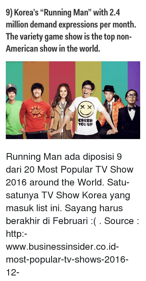 """Memes, TV Shows, and Express: 9) Korea's """"Running Man"""" with 2.4  million demand expressions per month.  The variety game show is the top non-  American show in the world.  CHEER  YOU UP Running Man ada diposisi 9 dari 20 Most Popular TV Show 2016 around the World. Satu-satunya TV Show Korea yang masuk list ini. Sayang harus berakhir di Februari :( . Source : http:-www.businessinsider.co.id-most-popular-tv-shows-2016-12-"""