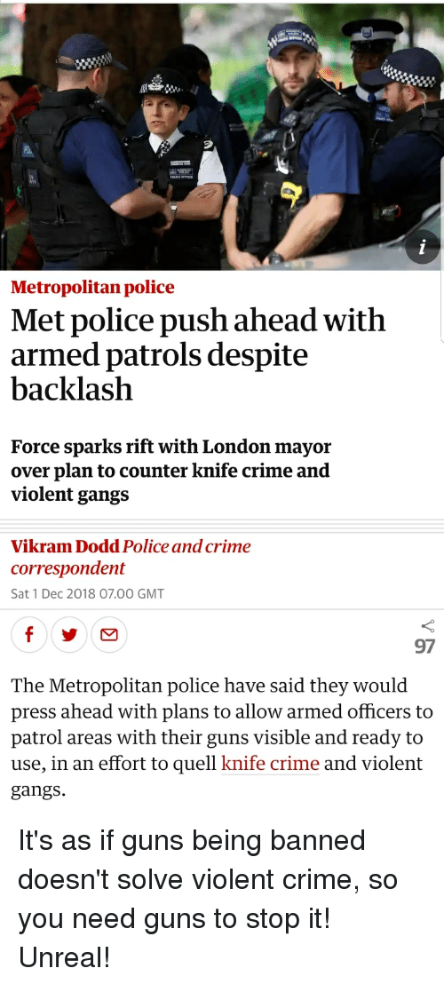 Crime, Guns, and Police: 9  Metropolitan police  Met police push ahead with  armed patrols despite  backlaslh  Force sparks rift with London mayor  over plan to counter knife crime and  violent gangs  Vikram Dodd Police and crime  correspondent  Sat 1 Dec 2018 07.00 GMT  97  The Metropolitan police have said they would  press ahead with plans to allow armed officers to  patrol areas with their guns visible and ready to  use, in an effort to quell knife crime and violent  gangs.