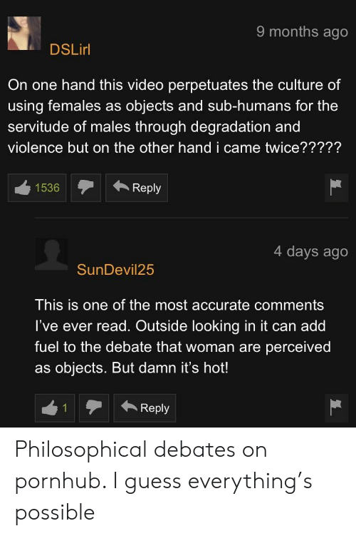Pornhub, Guess, and Video: 9 months ago  DSLirl  On one hand this video perpetuates the culture of  using females as objects and sub-humans for the  servitude of males through degradation and  violence but on the other hand i came twice?????  1536Reply  4 days ago  SunDevil25  This is one of the most accurate comments  l've ever read. Outside looking in it can add  fuel to the debate that woman are perceived  as objects. But damn it's hot!  Reply Philosophical debates on pornhub. I guess everything's possible