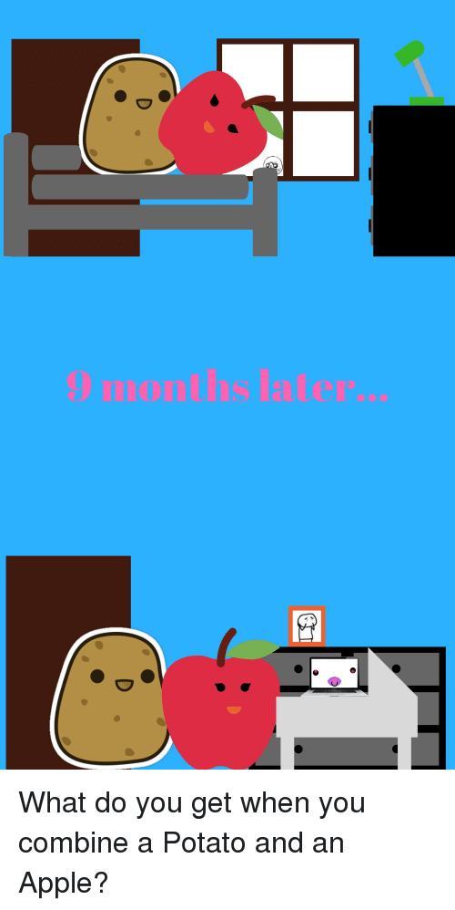 Apple, Funny, and Potato: 9 months later... What do you get when you combine a Potato and an Apple?