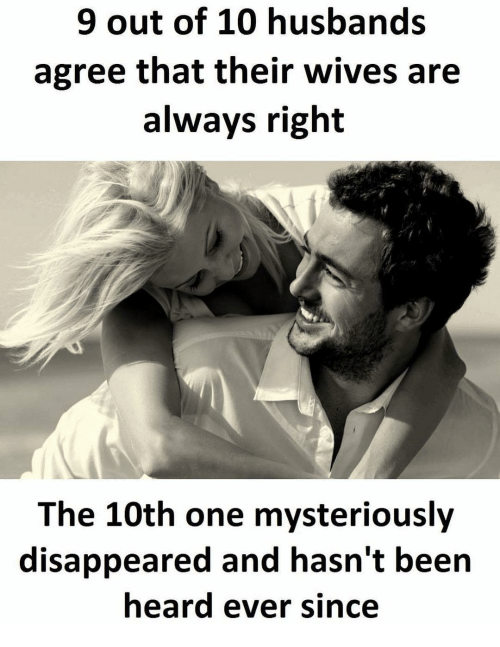 Memes, Husband, and Mystery: 9 out of 10 husbands  agree that their wives are  always right  The 10th one mysteriously  disappeared and hasn't been  heard ever since