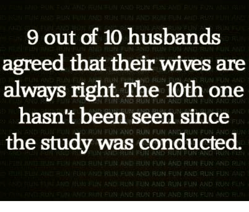 Memes, Husband, and 🤖: 9 out of 10 husbands  agreed that their wives are  always right. The 10th one  hasn't been seen since  RUN conducted.  was the study ND NFUN UND RUN FUN AND RUN FuN AND  RIIN FUN AND FUN FUNI AND RUN FLN  NEUN AND RUN FUN AND RUN  NORUN FUN ANE RUN FUN