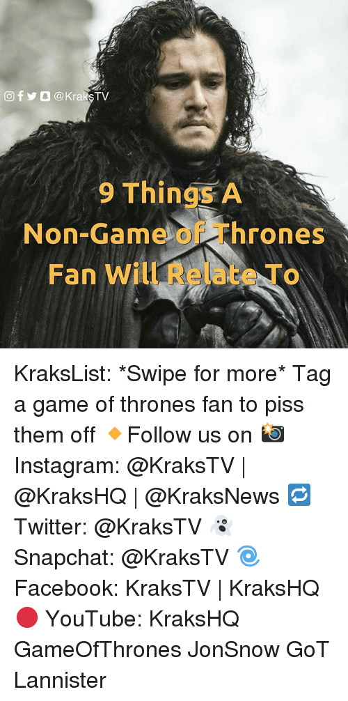 Game of Thrones, Instagram, and Memes: 9 Things A  hrones  Non-Gam  Fan Will KraksList: *Swipe for more* Tag a game of thrones fan to piss them off 🔸Follow us on 📸 Instagram: @KraksTV | @KraksHQ | @KraksNews 🔁 Twitter: @KraksTV 👻 Snapchat: @KraksTV 🌀Facebook: KraksTV | KraksHQ 🔴 YouTube: KraksHQ GameOfThrones JonSnow GoT Lannister