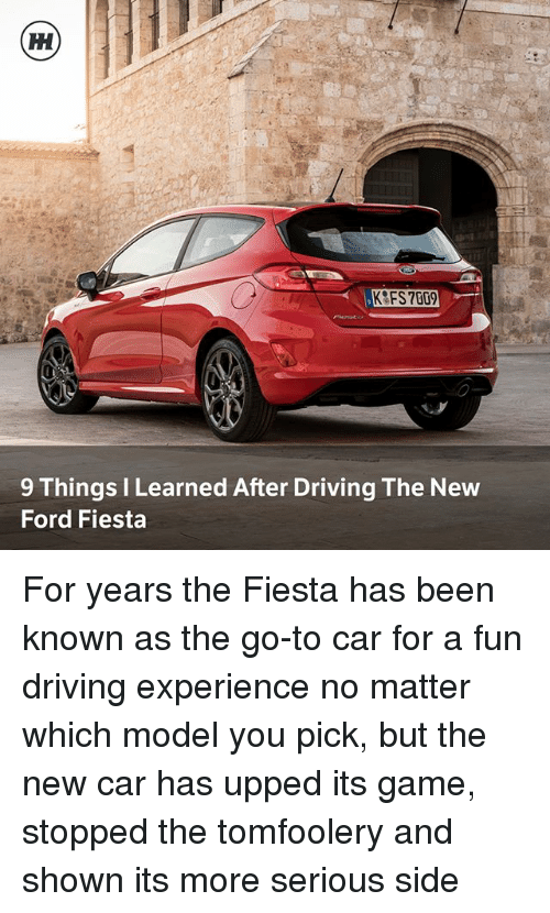 Driving, Memes, and Ford: 9 Things I Learned After Driving The New  Ford Fiesta For years the Fiesta has been known as the go-to car for a fun driving experience no matter which model you pick, but the new car has upped its game, stopped the tomfoolery and shown its more serious side
