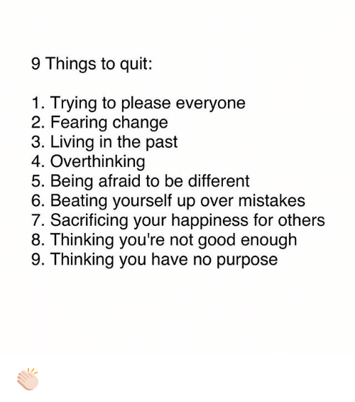Memes, Good, and Change: 9 Things to quit:  1. Trying to please everyone  2. Fearing change  3. Living in the past  4. Overthinking  5. Being afraid to be different  6. Beating yourself up over mistakes  7. Sacrificing your happiness for others  8. T hinking you're not good enough  9. Thinking you have no purpose 👏🏻