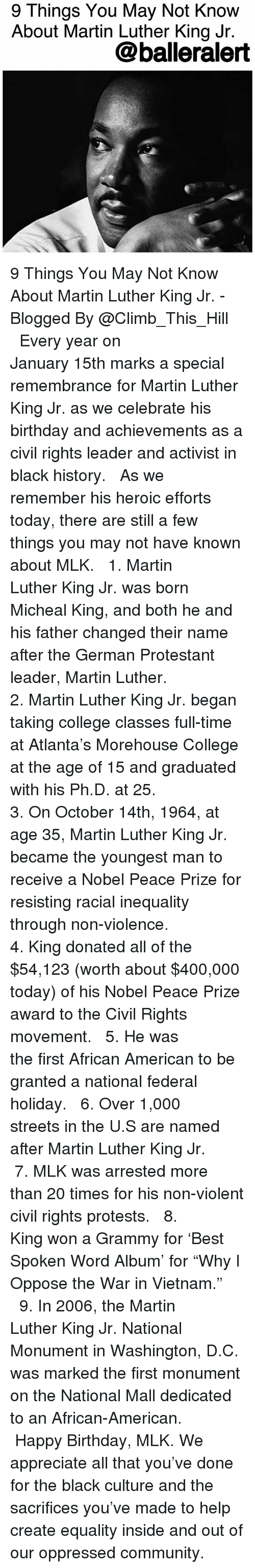 "Birthday, College, and Community: 9 Things You May Not Know  About Martin Luther King Jr.  @balleralert 9 Things You May Not Know About Martin Luther King Jr. - Blogged By @Climb_This_Hill ⠀⠀⠀⠀⠀⠀⠀ ⠀⠀⠀⠀⠀⠀⠀ Every year on January 15th marks a special remembrance for Martin Luther King Jr. as we celebrate his birthday and achievements as a civil rights leader and activist in black history. ⠀⠀⠀⠀⠀⠀⠀ ⠀⠀⠀⠀⠀⠀⠀ As we remember his heroic efforts today, there are still a few things you may not have known about MLK. ⠀⠀⠀⠀⠀⠀⠀ ⠀⠀⠀⠀⠀⠀⠀ 1. Martin Luther King Jr. was born Micheal King, and both he and his father changed their name after the German Protestant leader, Martin Luther. ⠀⠀⠀⠀⠀⠀⠀ ⠀⠀⠀⠀⠀⠀⠀ 2. Martin Luther King Jr. began taking college classes full-time at Atlanta's Morehouse College at the age of 15 and graduated with his Ph.D. at 25. ⠀⠀⠀⠀⠀⠀⠀ ⠀⠀⠀⠀⠀⠀⠀ 3. On October 14th, 1964, at age 35, Martin Luther King Jr. became the youngest man to receive a Nobel Peace Prize for resisting racial inequality through non-violence. ⠀⠀⠀⠀⠀⠀⠀ ⠀⠀⠀⠀⠀⠀⠀ 4. King donated all of the $54,123 (worth about $400,000 today) of his Nobel Peace Prize award to the Civil Rights movement. ⠀⠀⠀⠀⠀⠀⠀ ⠀⠀⠀⠀⠀⠀⠀ 5. He was the first African American to be granted a national federal holiday. ⠀⠀⠀⠀⠀⠀⠀ ⠀⠀⠀⠀⠀⠀⠀ 6. Over 1,000 streets in the U.S are named after Martin Luther King Jr. ⠀⠀⠀⠀⠀⠀⠀ ⠀⠀⠀⠀⠀⠀⠀ 7. MLK was arrested more than 20 times for his non-violent civil rights protests. ⠀⠀⠀⠀⠀⠀⠀ ⠀⠀⠀⠀⠀⠀⠀ 8. King won a Grammy for 'Best Spoken Word Album' for ""Why I Oppose the War in Vietnam."" ⠀⠀⠀⠀⠀⠀⠀ ⠀⠀⠀⠀⠀⠀⠀ 9. In 2006, the Martin Luther King Jr. National Monument in Washington, D.C. was marked the first monument on the National Mall dedicated to an African-American. ⠀⠀⠀⠀⠀⠀⠀ ⠀⠀⠀⠀⠀⠀⠀ Happy Birthday, MLK. We appreciate all that you've done for the black culture and the sacrifices you've made to help create equality inside and out of our oppressed community."