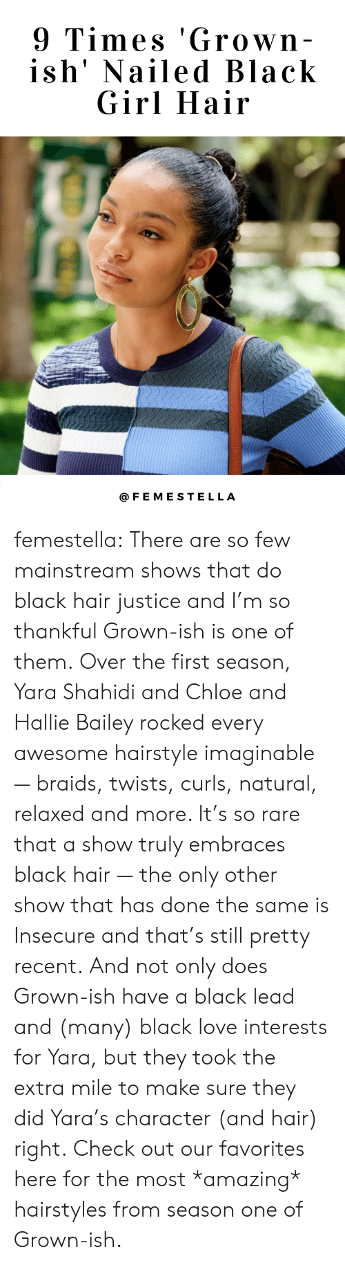 Braids, Love, and Target: 9 Times 'Grown  ish' Nailed Black  Girl Hair  @FEMESTELLA femestella: There are so few mainstream shows that do black hair justice and I'm so thankful Grown-ish is one of them. Over the first season, Yara Shahidi and Chloe and Hallie Bailey rocked every awesome hairstyle imaginable — braids, twists, curls, natural, relaxed and more. It's so rare that a show truly embraces black hair — the only other show that has done the same is Insecure and that's still pretty recent. And not only does Grown-ish have a black lead and (many) black love interests for Yara, but they took the extra mile to make sure they did Yara's character (and hair) right. Check out our favorites here for the most *amazing* hairstyles from season one of Grown-ish.