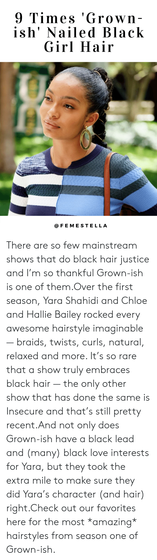 Braids, Love, and Target: 9 Times 'Grown  ish' Nailed Black  Girl Hair  @FEMESTELLA There are so few mainstream shows that do black hair justice and I'm so thankful Grown-ish is one of them.Over the first season, Yara Shahidi and Chloe and Hallie Bailey rocked every awesome hairstyle imaginable — braids, twists, curls, natural, relaxed and more. It's so rare that a show truly embraces black hair — the only other show that has done the same is Insecure and that's still pretty recent.And not only does Grown-ish have a black lead and (many) black love interests for Yara, but they took the extra mile to make sure they did Yara's character (and hair) right.Check out our favorites here for the most *amazing* hairstyles from season one of Grown-ish.