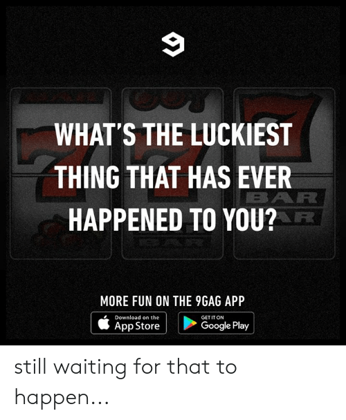 9gag, Dank, and Google: 9  WHAT'S THE LUCKIEST  THING THAT HAS EVER  BAR  HAPPENED TO YOU?  MORE FUN ON THE 9GAG APP  Download on the  GET IT ON  Google Play  App Store still waiting for that to happen...