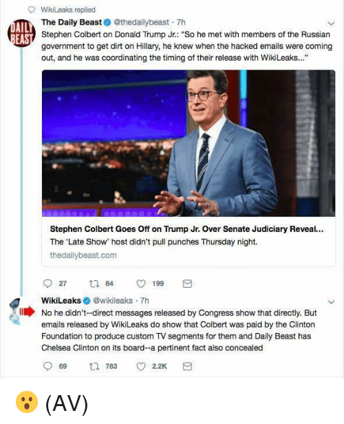 "Chelsea, Chelsea Clinton, and Donald Trump: 9 WikiLeaks replied  The Daily Beast @thedailybeast 7h  Stephen Colbert on Donald Trump Jr.: ""So he met with members of the Russian  government to get dirt on Hillary, he knew when the hacked emails were coming  out, and he was coordinating the timing of their release with WikiLeaks...""  AIL  Stephen Colbert Goes Off on Trump Jr. Over Senate Judiciary Reveal..  The 'Late Show' host didn't pull punches Thursday night.  thedallybeast.com  27  84  199  WikiLeaks @wikileaks 7h  No he didn't-direct messages released by Congress show that directly. But  emails released by WikiLeaks do show that Colbert was paid by the Clinton  Foundation to produce custom TV segments for them and Daily Beast has  Chelsea Clinton on its board-a pertinent fact also 😮 (AV)"