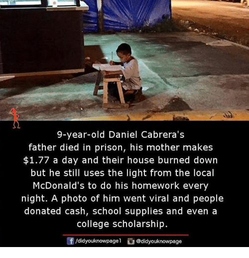 College, McDonalds, and Memes: 9-year-old Daniel Cabrera's  father died in prison, his mother makes  $1.77 a day and their house burned down  but he still uses the light from the local  McDonald's to do his homework every  night. A photo of him went viral and people  donated cash, school supplies and even a  college scholarship.  Of gel odidyouknowpage