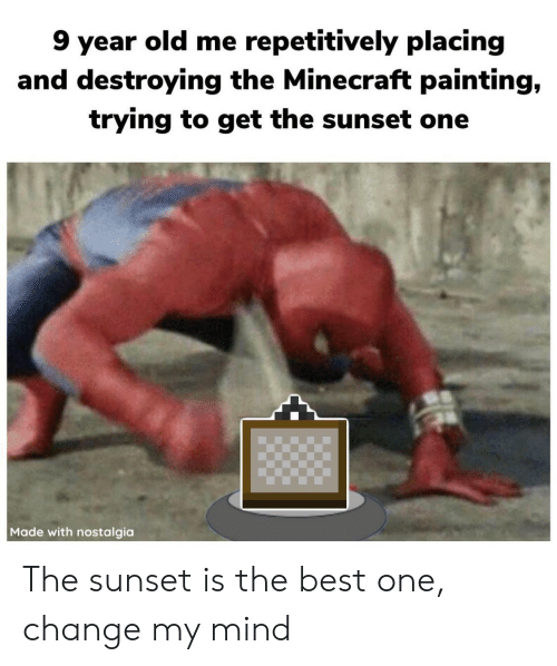 Minecraft, Nostalgia, and Best: 9 year old me repetitively placing  and destroying the Minecraft painting,  trying to get the sunset one  Made with nostalgia The sunset is the best one, change my mind
