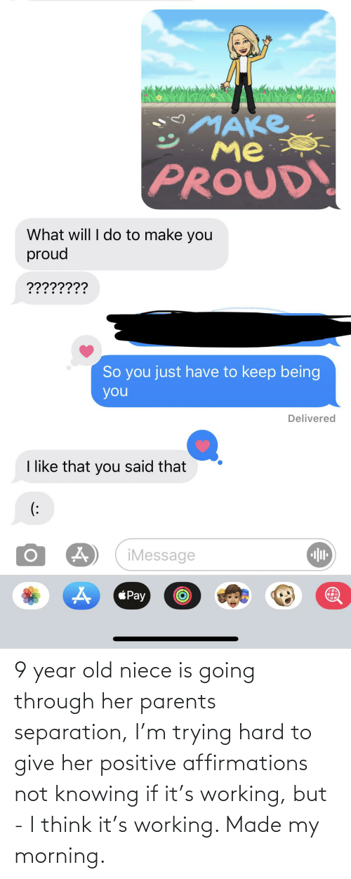 Parents, Old, and Affirmations: 9 year old niece is going through her parents separation, I'm trying hard to give her positive affirmations not knowing if it's working, but - I think it's working. Made my morning.