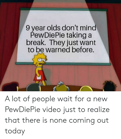 Break, Today, and Video: 9 year olds don't mind  PewDiePie taking a  break. They just want  to be warned before. A lot of people wait for a new PewDiePie video just to realize that there is none coming out today