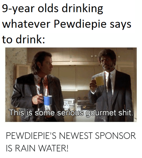 Drinking, Shit, and Rain: 9-year olds drinking  whatever Pewdiepie says  to drink:  This is some serious gourmet shit PEWDIEPIE'S NEWEST SPONSOR IS RAIN WATER!
