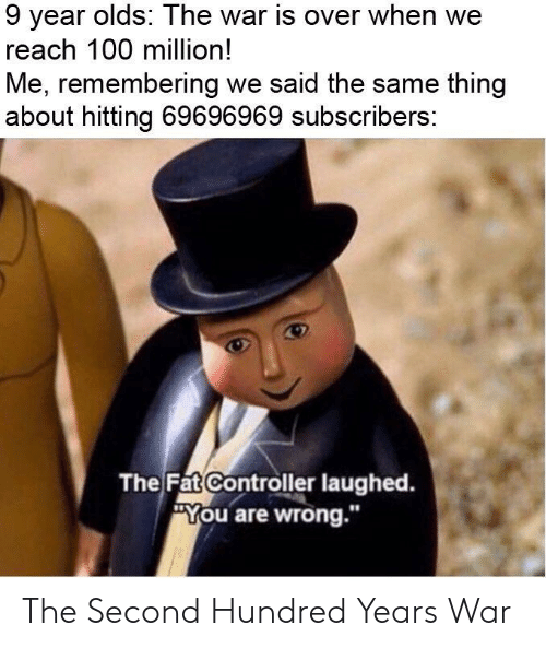 """Anaconda, Fat, and War: 9 year olds: The war is over when we  reach 100 million!  Me, remembering we said the same thing  about hitting 69696969 subscribers:  The Fat Controller laughed.  ou are wrong."""" The Second Hundred Years War"""