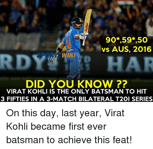 Memes, 🤖, and Virat Kohli: 90 ,59 ,50  vs AUS, 2016  RUDY  DID YOU KNOW  VIRAT KOHLI IS THE ONLY BATSMAN TO HIT  3 FIFTIES IN A 3-MATCH BILATERAL T2OI SERIES On this day, last year, Virat Kohli became first ever batsman to achieve this feat!