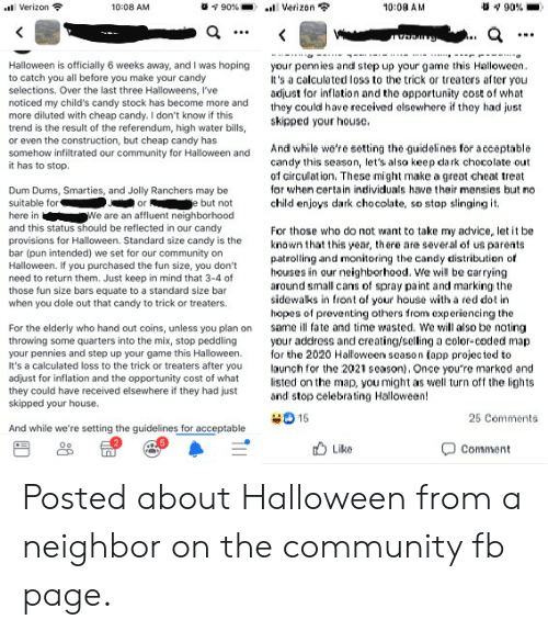 Advice, Candy, and Community: 90 %  90%  Verizon  Verizon  10:08 AM  10:08 AM  <  Halloween is officially 6 weeks away, and I was hoping  to catch you all before you make your candy  selections. Over the last three Halloweens, I've  noticed my child's candy stock has become more and  more diluted with cheap candy. I don't know if this  trend is the result of the referendum, high water bills,  or even the construction, but cheap candy has  somehow infiltrated our community for Halloween and  it has to stop.  your pennies and step up your game this Halloween  It's a calculated loss to the trick or treaters after you  adjust for inflation and the apportunity cost of what  they could have received elsewhere if they had just  skipped your house.  And while we're setting the guidelines for a cceptable  candy this season, let's also keep dark chocolate out  of circulation. These might make a great cheat treat  or when certain individuals have their mensies but no  child enjoys dark cho colate, so stop slinging it.  Dum Dums, Smarties, and Jolly Ranchers may be  suitable for  e but not  We are an affluent neighborhood  and this status should be reflected in our candy  provisions for Halloween. Standard size candy is the  bar (pun intended) we set for our community on  Halloween. If you purchased the fun size, you don't  need to return them. Just keep in mind that 3-4 of  those fun size bars equate to a standard size bar  when you dole out that candy to trick or treaters.  or  here in  For those who do not want to take my advice, let it be  known that this year, there are several of us parents  patrolling and monitoring the candy distribution of  houses in our neighborhood. We will be carrying  around small cans of spray paint and marking the  sidowalks in front of your house with a red dot in  hopes of preventing others from experiencing the  same ill fate and time wasted. We will also be noting  your address and ereating/selling a coler-coded map  for the 2020 Halloween se